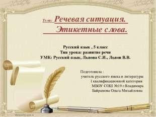 Тема: Речевая ситуация. Этикетные слова. Русский язык , 5 класс Тип урока: ра