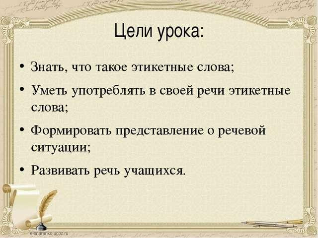 Цели урока: Знать, что такое этикетные слова; Уметь употреблять в своей речи...