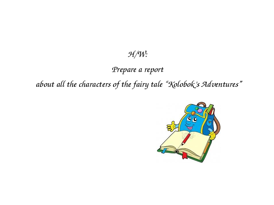 "H/W: Prepare a report about all the characters of the fairy tale ""Kolobok's A..."