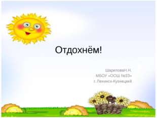 Отдохнём! ШариповаН.Н. МБОУ «ООШ №33» г. Ленинск-Кузнецкий