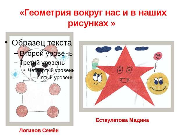 «Геометрия вокруг нас и в наших рисунках » Логинов Семён Естаулетова Мадина