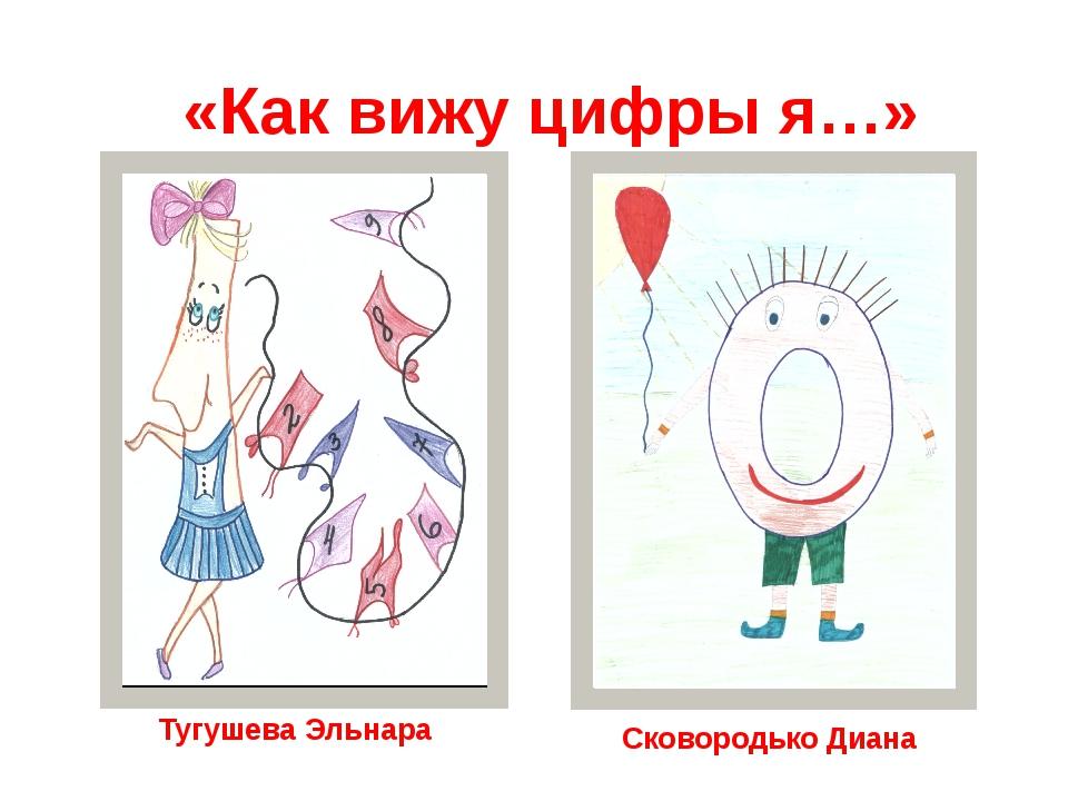 «Как вижу цифры я…» Тугушева Эльнара Сковородько Диана