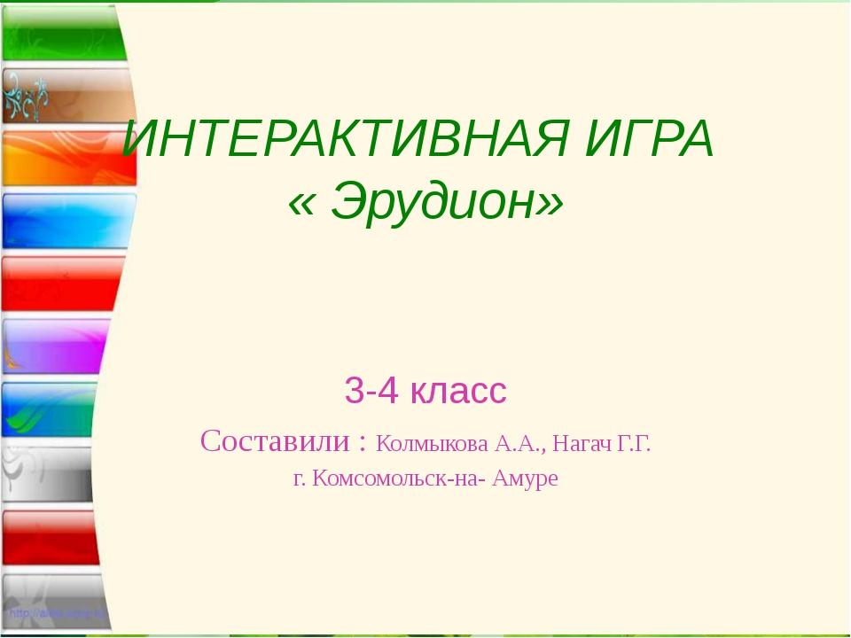 ИНТЕРАКТИВНАЯ ИГРА « Эрудион» 3-4 класс Составили : Колмыкова А.А., Нагач Г.Г...