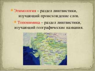 Этимология – раздел лингвистики, изучающий происхождение слов. Топонимика – р