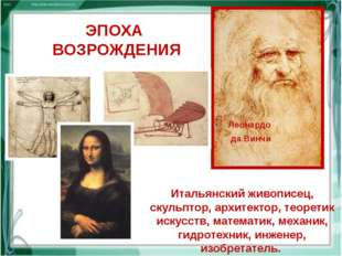 ЭПОХА ВОЗРОЖДЕНИЯ Леонардо да Винчи Итальянский живописец, скульптор, архитек