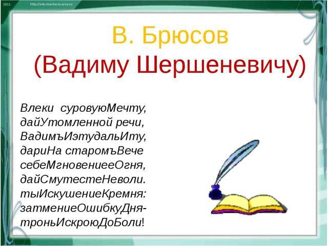 Влеки суровуюМечту, дайУтомленной речи, ВадимъИэтудальИту, дариНа старомъВеч...