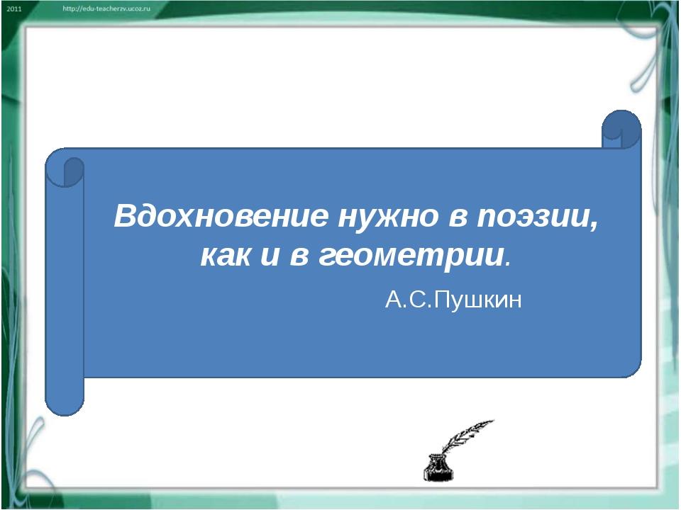 Вдохновение нужно в поэзии, как и в геометрии. А.С.Пушкин