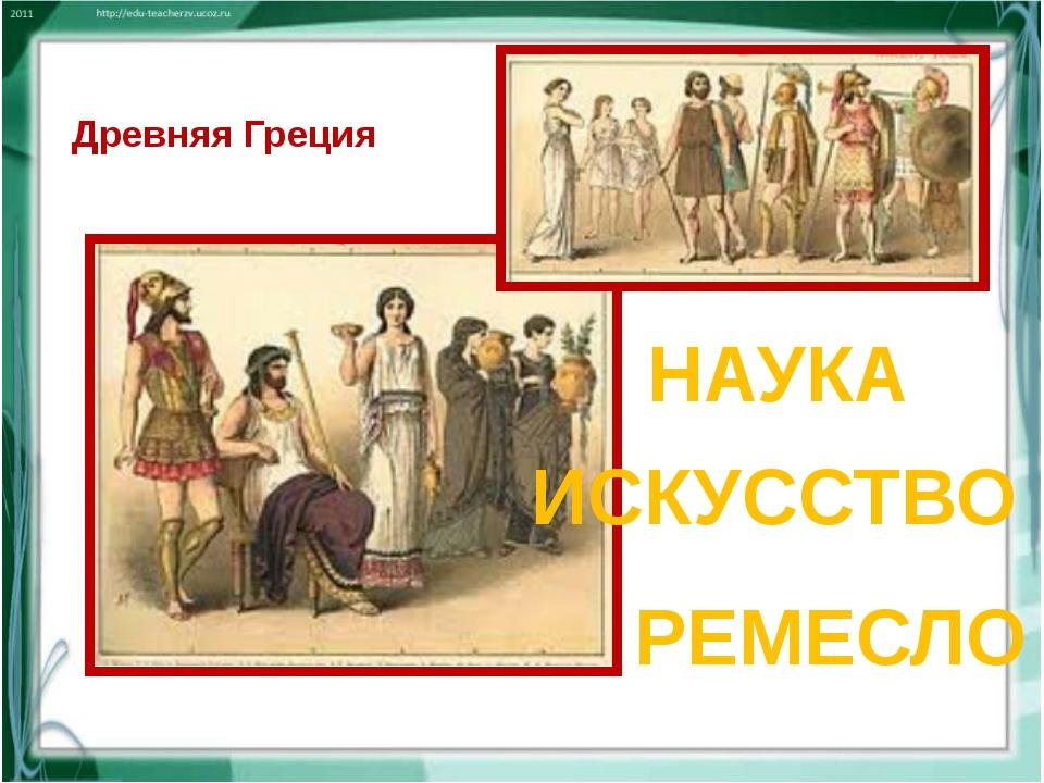 Древняя Греция НАУКА ИСКУССТВО РЕМЕСЛО