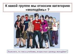 К какой группе мы относим категорию «молодёжь» ? Выясните, по тексту учебника