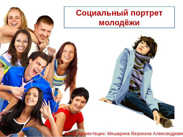Социальный портрет молодёжи Автор презентации: Мишарина Вероника Александровна