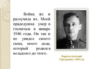Борисов Анатолий Григорьевич, 1944 год Война же и разлучила их. Моей прадедуш