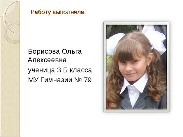 Работу выполнила: Борисова Ольга Алексеевна ученица 3 Б класса МУ Гимназии № 79