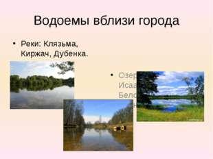 Водоемы вблизи города Реки: Клязьма, Киржач, Дубенка. Озера: Исаакиевское, Бе