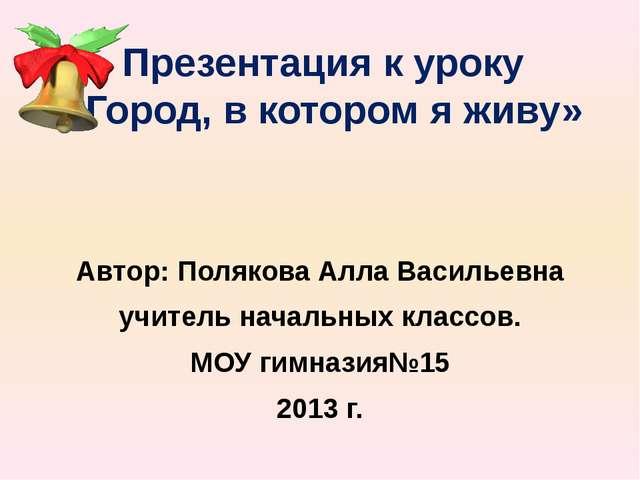 Презентация к уроку «Город, в котором я живу» Автор: Полякова Алла Васильевна...