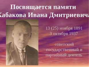 Посвящается памяти Кабакова Ивана Дмитриевича 13 (25) ноября 1891 3 октября 1