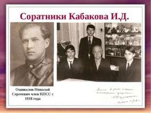 Соратники Кабакова И.Д. Ошивалов Николай Сергеевич член КПСС с 1918 года Учащ