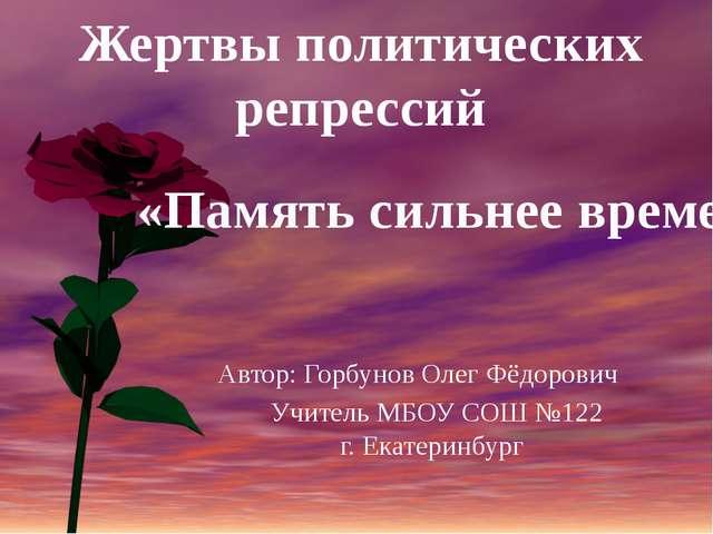 Автор: Горбунов Олег Фёдорович  Учитель МБОУ СОШ №122г. Екатеринбург «Памя...