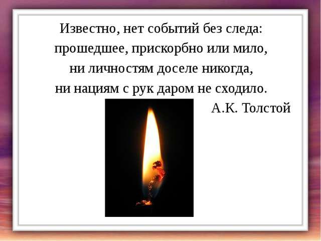Известно, нет событий без следа: прошедшее, прискорбно или мило, ни личностям...
