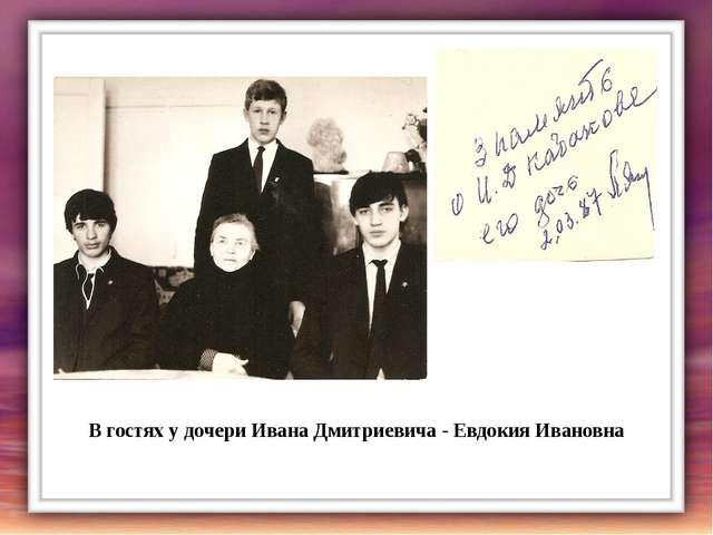 В гостях у дочери Ивана Дмитриевича - Евдокия Ивановна