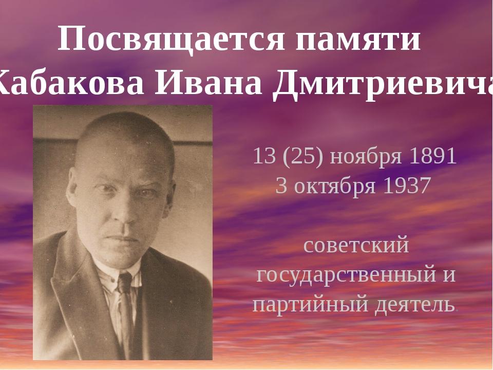 Посвящается памяти Кабакова Ивана Дмитриевича 13 (25) ноября 1891 3 октября 1...