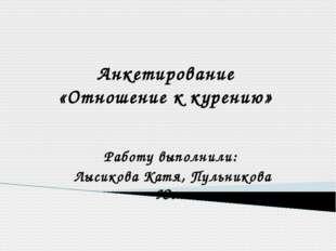 Анкетирование «Отношение к курению» Работу выполнили: Лысикова Катя, Пульнико