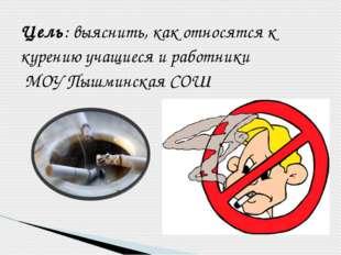 Цель: выяснить, как относятся к курению учащиеся и работники МОУ Пышминская СОШ