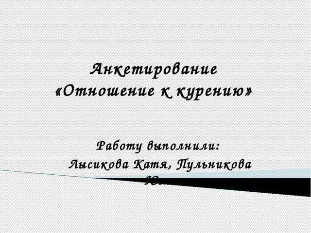 Анкетирование «Отношение к курению» Работу выполнили: Лысикова Катя, Пульнико...