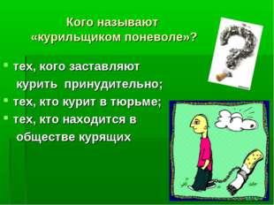 Кого называют «курильщиком поневоле»? тех, кого заставляют курить принудитель