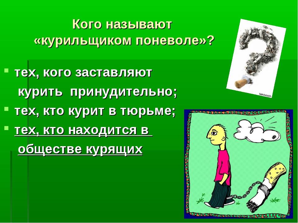 Кого называют «курильщиком поневоле»? тех, кого заставляют курить принудитель...