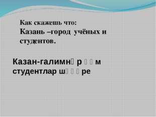 Как скажешь что: Казань –город учёных и студентов. Казан-галимнәр һәм студент