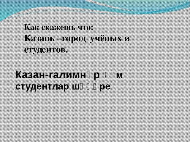 Как скажешь что: Казань –город учёных и студентов. Казан-галимнәр һәм студент...