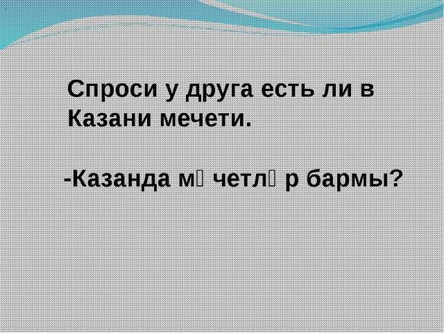 Спроси у друга есть ли в Казани мечети. . -Казанда мәчетләр бармы?