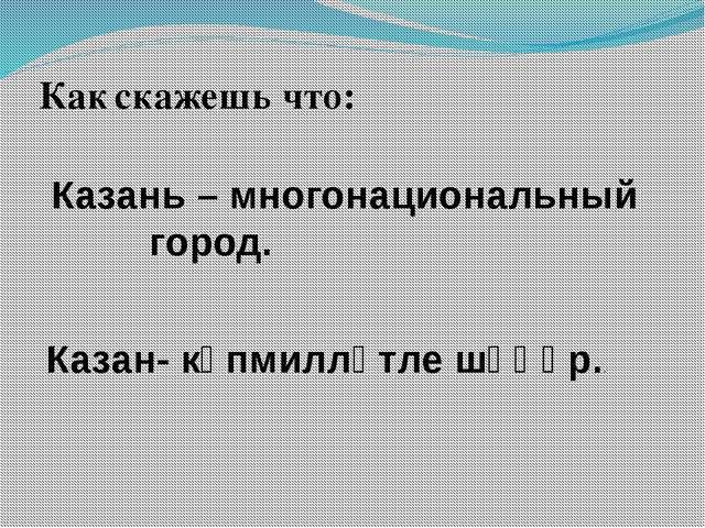 Как скажешь что: Казань – многонациональный город. Казан- күпмилләтле шәһәр..