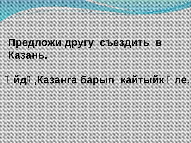 Предложи другу съездить в Казань. - Әйдә,Казанга барып кайтыйк әле.
