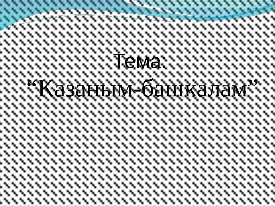 """""""Казаным-башкалам"""" Тема:"""