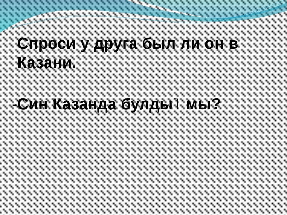Спроси у друга был ли он в Казани. -Син Казанда булдыңмы?