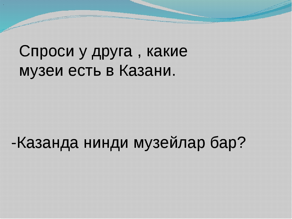 . Спроси у друга , какие музеи есть в Казани. -Казанда нинди музейлар бар?