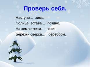Проверь себя. Наступи… зима. Солнце встава… поздно. На земле лежа… снег. Берё