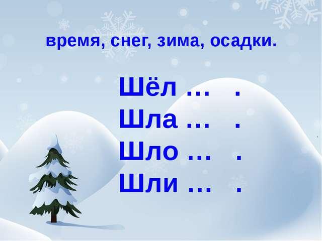 время, снег, зима, осадки. Шёл … . Шла … . Шло … . Шли … .