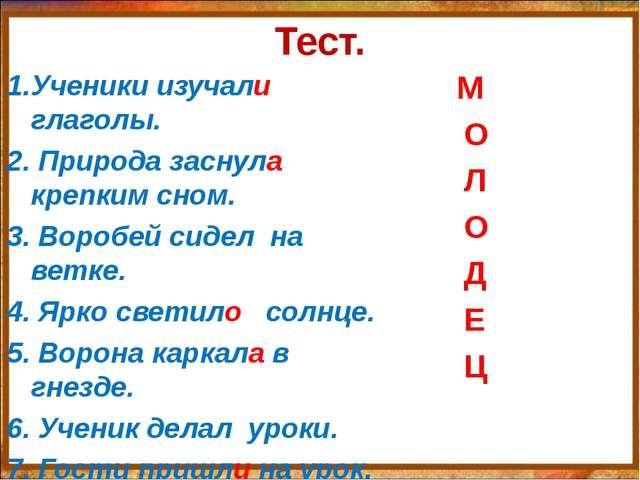 Тест. 1.Ученики изучали глаголы. 2. Природа заснула крепким сном. 3. Воробей...