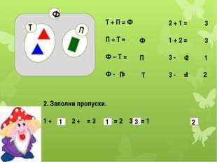 П Ф Т Т + П = Ф П + Т = Ф – Т = Ф - = 2 + 1 = 1 + 2 = 3 - = 3 - = 2. Заполни