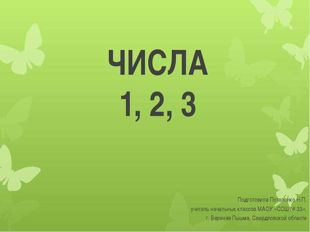 ЧИСЛА 1, 2, 3 Подготовила Потапенко Н.П. учитель начальных классов МАОУ «СОШ...