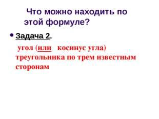 Что можно находить по этой формуле? Задача 2. угол (или косинус угла) треуго