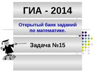 ГИА - 2014 Открытый банк заданий по математике. Задача №15