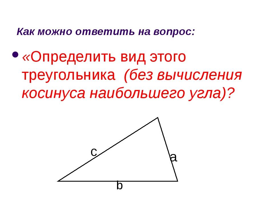 Как можно ответить на вопрос: «Определить вид этого треугольника (без вычисле...