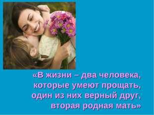 «В жизни – два человека, которые умеют прощать, один из них верный друг, втор