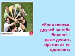 «Если восемь друзей за тебя болеют – даже девять врагов их не одолеют»