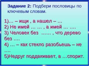 1)… – ищи , а нашел – … 2) Не имей … … , а имей … …. 3) Человек без …… , что