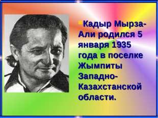 Кадыр Мырза-Али родился 5 января 1935 года в поселке Жымпиты Западно-Казахста