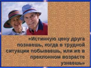 «Истинную цену друга познаешь, когда в трудной ситуации побываешь, или же в п